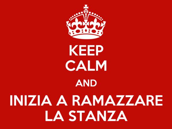 KEEP CALM AND INIZIA A RAMAZZARE LA STANZA