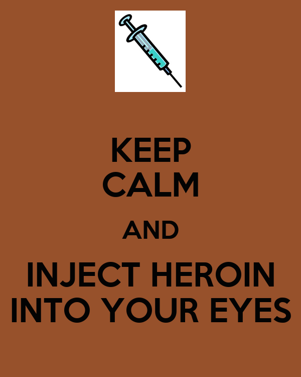 KEEP CALM AND INJECT HEROIN INTO YOUR EYES