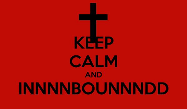 KEEP CALM AND INNNNBOUNNNDD