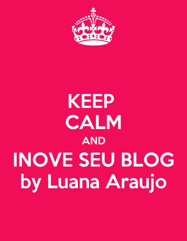 KEEP  CALM AND INOVE SEU BLOG by Luana Araujo