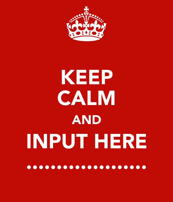 KEEP CALM AND INPUT HERE ....................