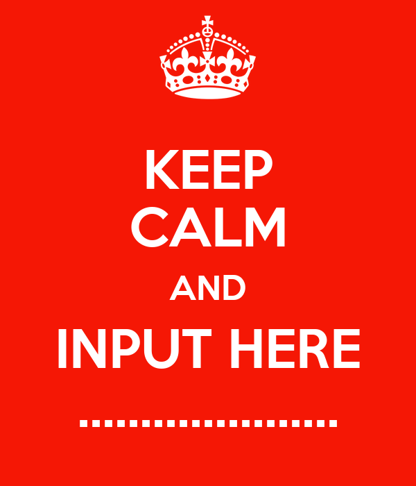 KEEP CALM AND INPUT HERE .....................