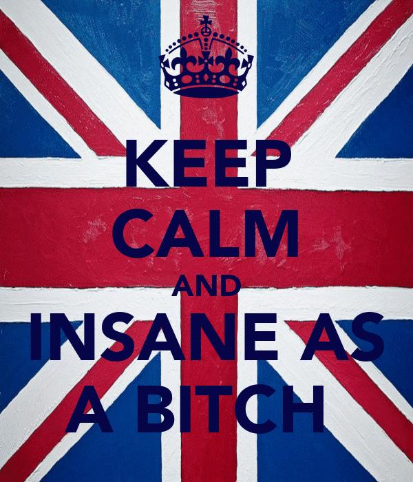 KEEP CALM AND INSANE AS A BITCH
