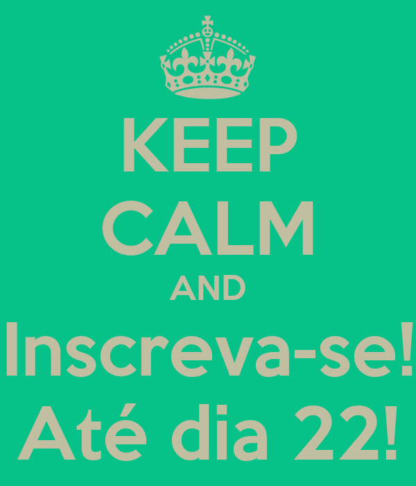 KEEP CALM AND Inscreva-se! Até dia 22!