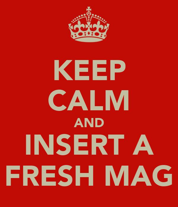 KEEP CALM AND INSERT A FRESH MAG