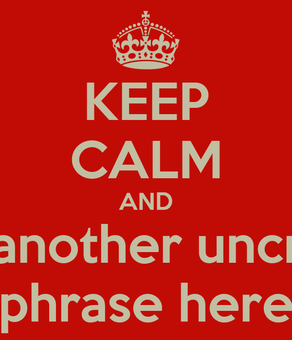 KEEP CALM AND Insert another uncreative phrase here