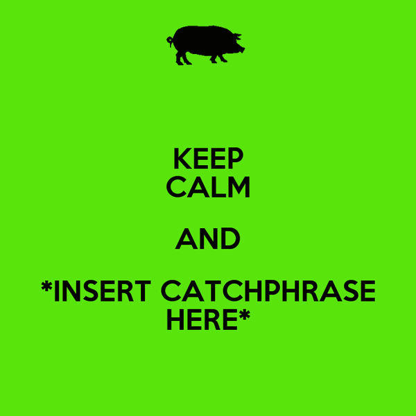 KEEP CALM AND *INSERT CATCHPHRASE HERE*