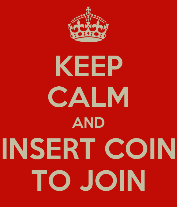 KEEP CALM AND INSERT COIN TO JOIN