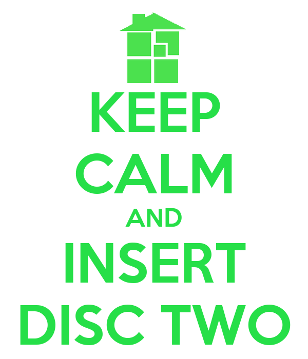 KEEP CALM AND INSERT DISC TWO