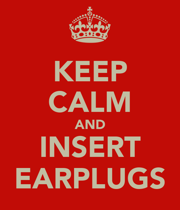 KEEP CALM AND INSERT EARPLUGS