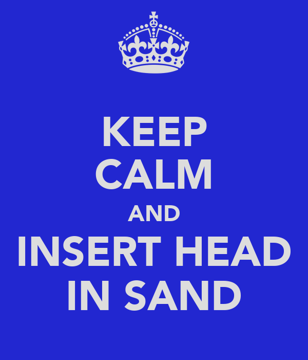 KEEP CALM AND INSERT HEAD IN SAND