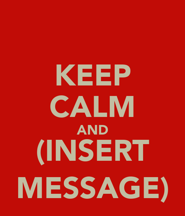 KEEP CALM AND (INSERT MESSAGE)