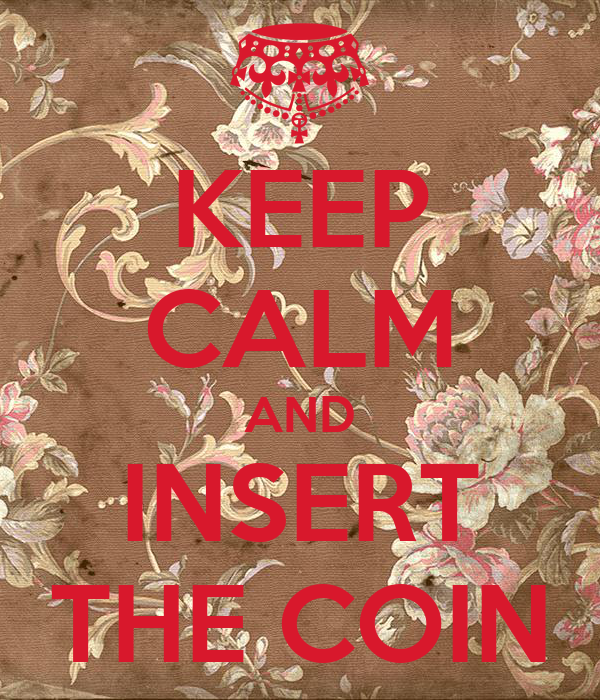 KEEP CALM AND INSERT THE COIN