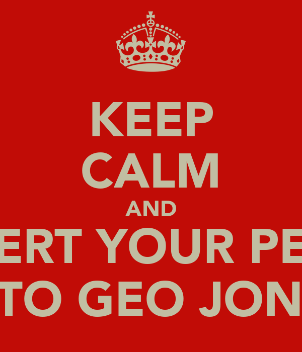 KEEP CALM AND INSERT YOUR PENIS INTO GEO JONES
