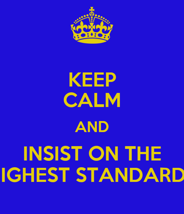 KEEP CALM AND INSIST ON THE HIGHEST STANDARDS