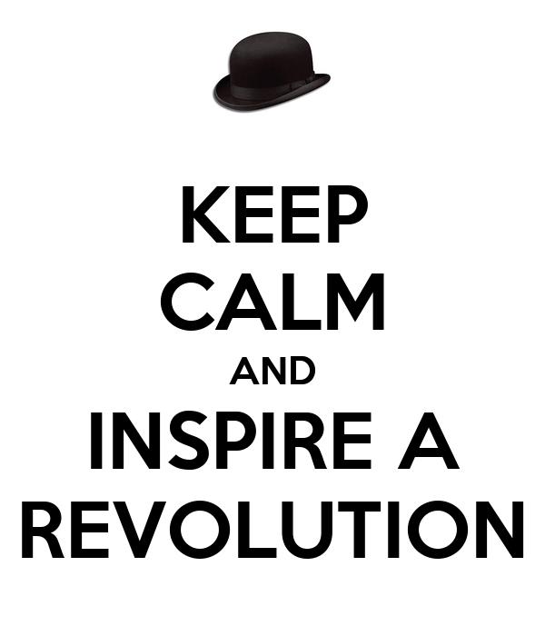 KEEP CALM AND INSPIRE A REVOLUTION