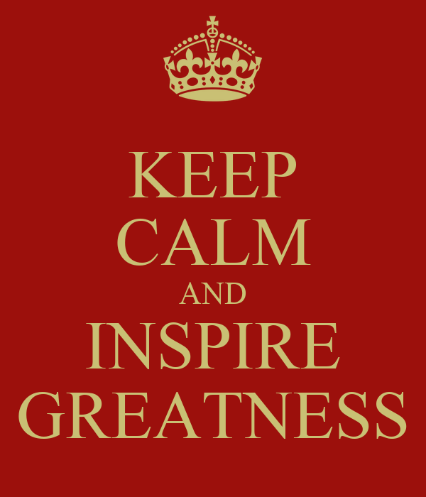 KEEP CALM AND INSPIRE GREATNESS