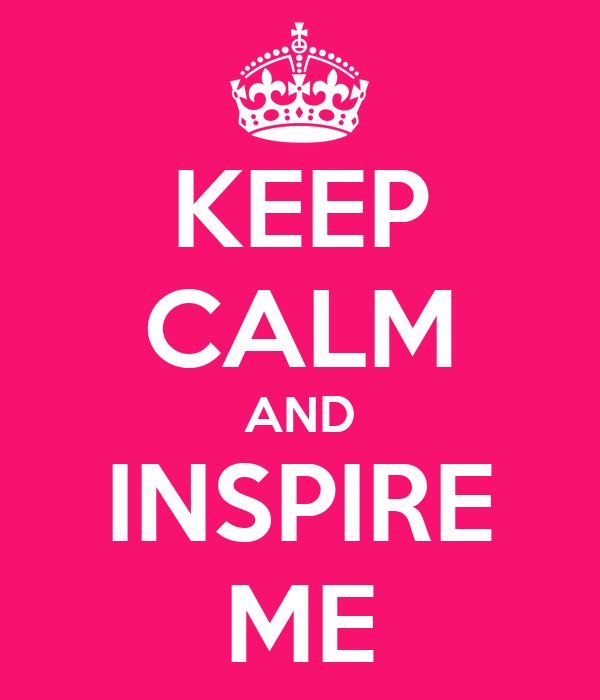 KEEP CALM AND INSPIRE ME