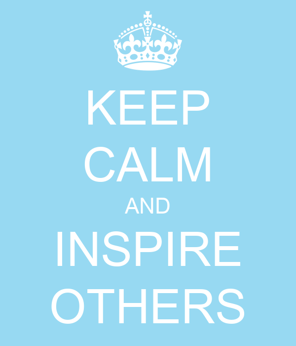 KEEP CALM AND INSPIRE OTHERS