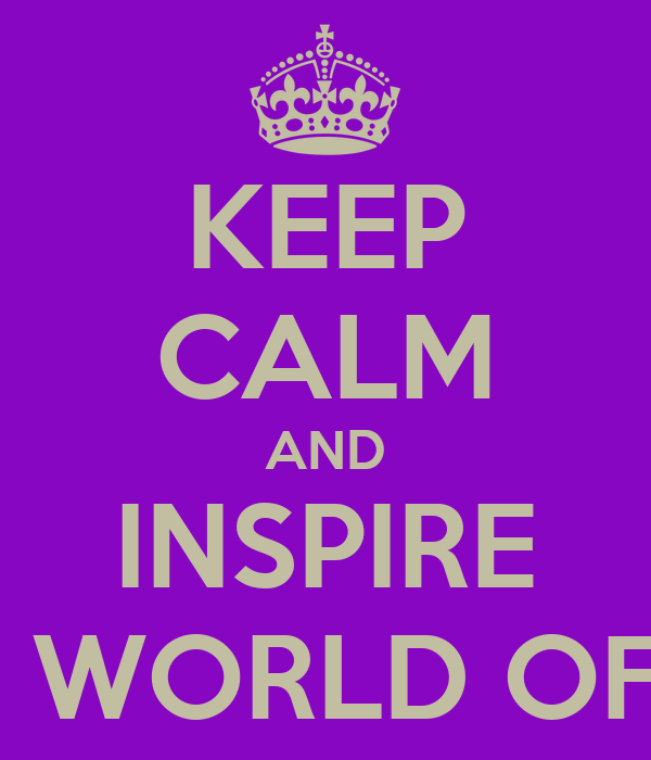 KEEP CALM AND INSPIRE OTHERS THROUGH THE WORLD OF POSITIVE PAGEANTRY