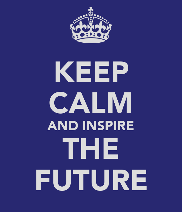 KEEP CALM AND INSPIRE THE FUTURE