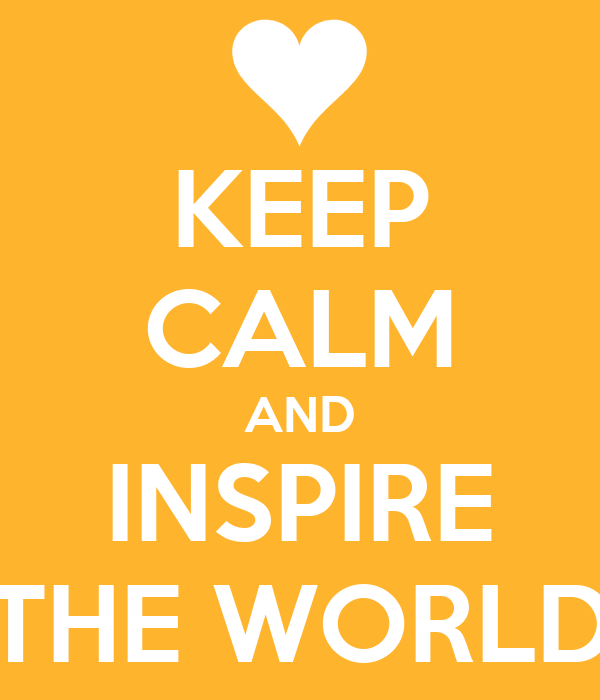 KEEP CALM AND INSPIRE THE WORLD
