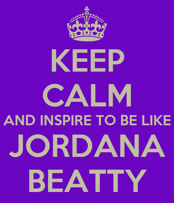 KEEP CALM AND INSPIRE TO BE LIKE JORDANA BEATTY