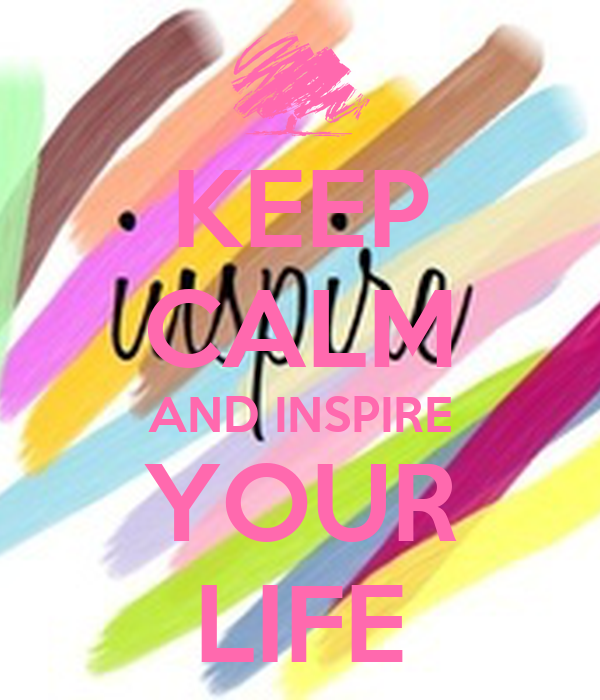 KEEP CALM AND INSPIRE YOUR LIFE