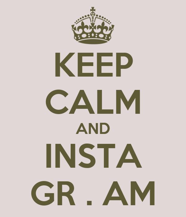 KEEP CALM AND INSTA GR . AM