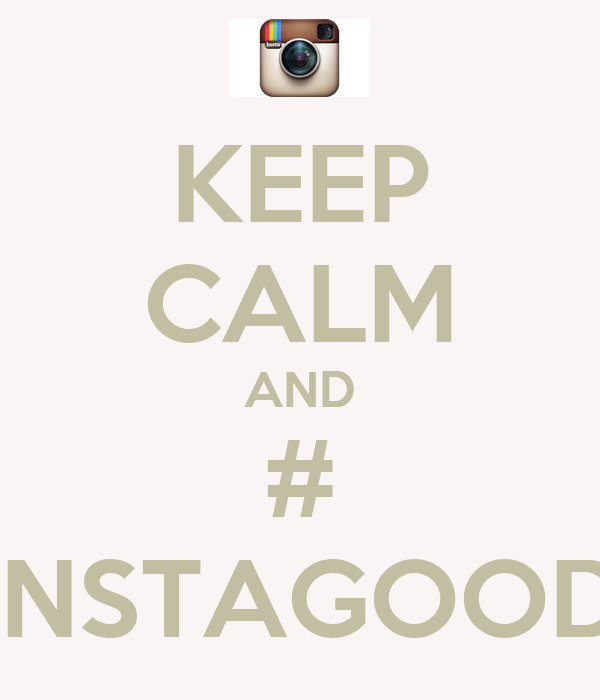 KEEP CALM AND # INSTAGOOD