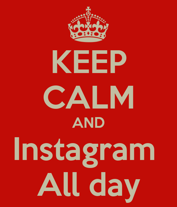 KEEP CALM AND Instagram  All day