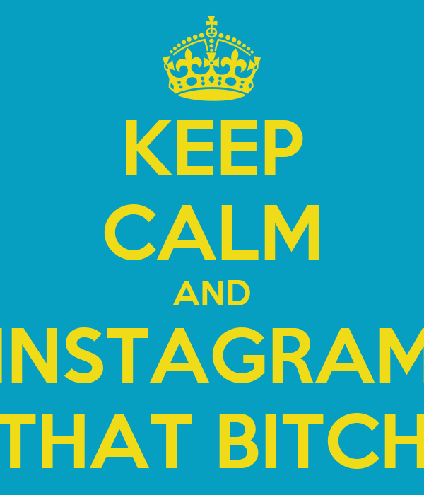 KEEP CALM AND INSTAGRAM THAT BITCH