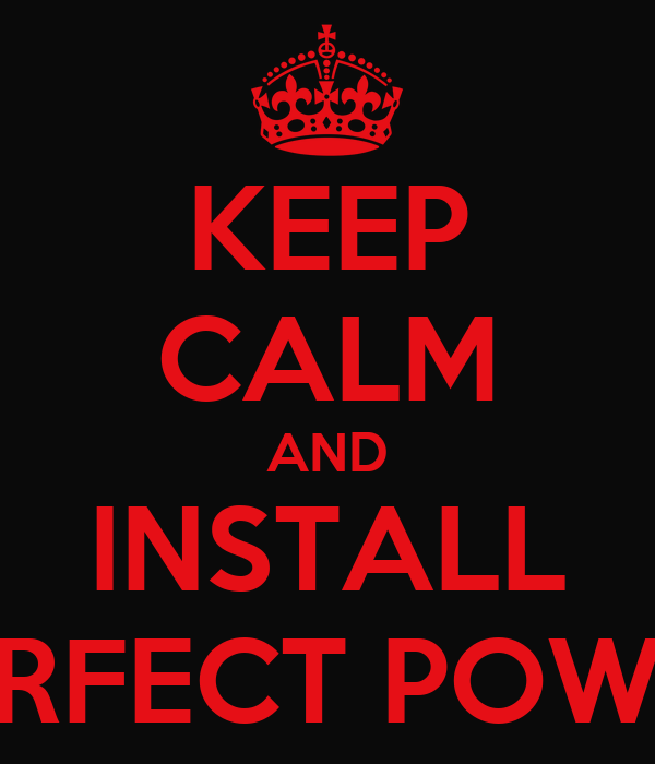 KEEP CALM AND INSTALL PERFECT POWER
