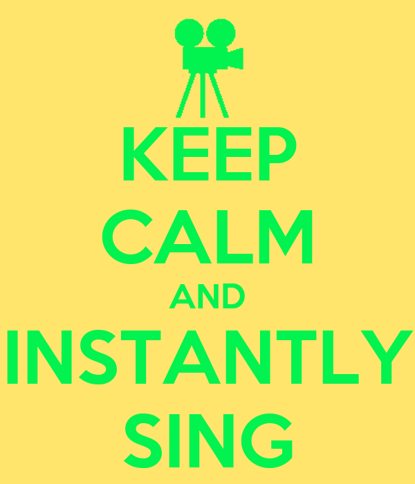 KEEP CALM AND INSTANTLY SING