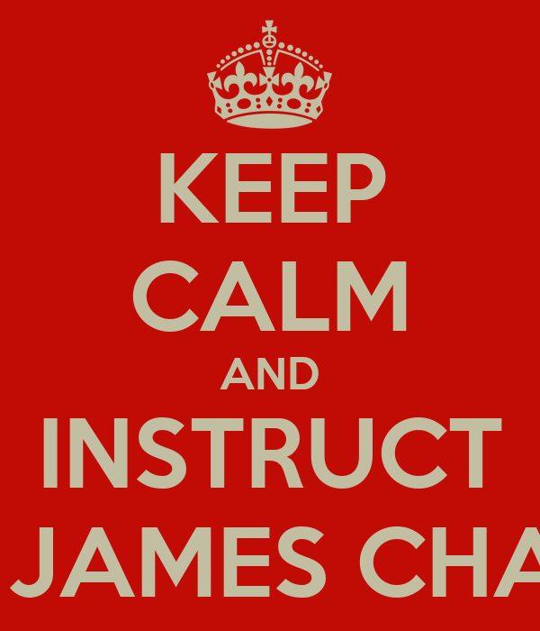 KEEP CALM AND INSTRUCT GREAT JAMES CHAMBERS