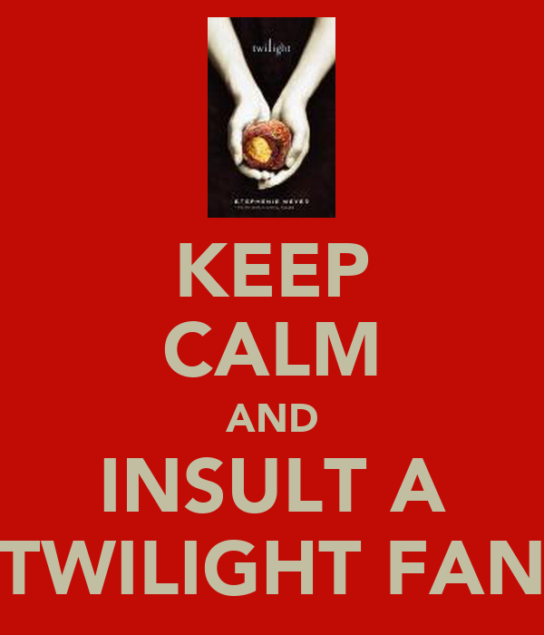 KEEP CALM AND INSULT A TWILIGHT FAN