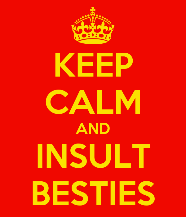 KEEP CALM AND INSULT BESTIES