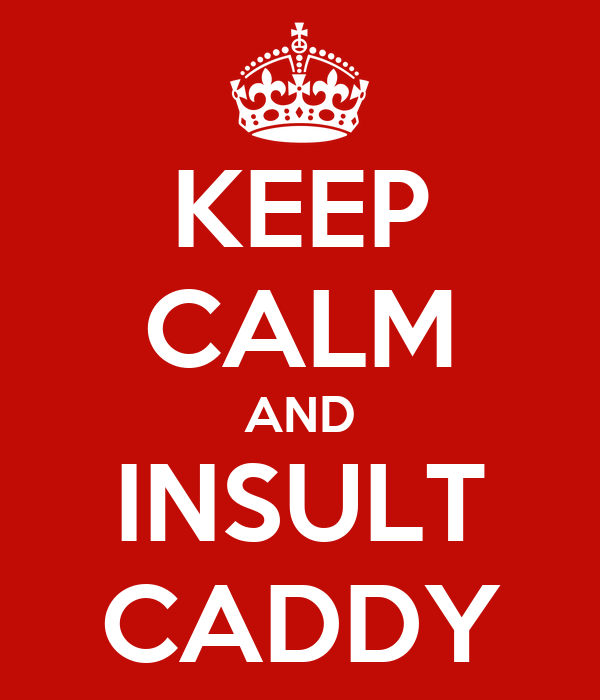 KEEP CALM AND INSULT CADDY