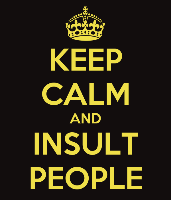 KEEP CALM AND INSULT PEOPLE