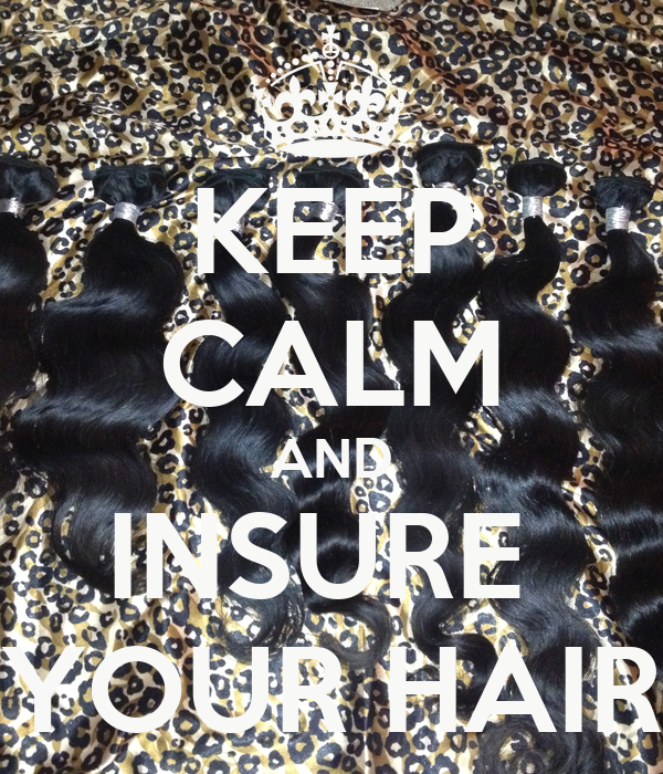 KEEP CALM AND INSURE  YOUR HAIR
