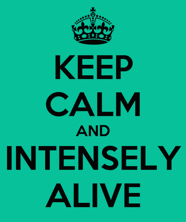 KEEP CALM AND INTENSELY ALIVE