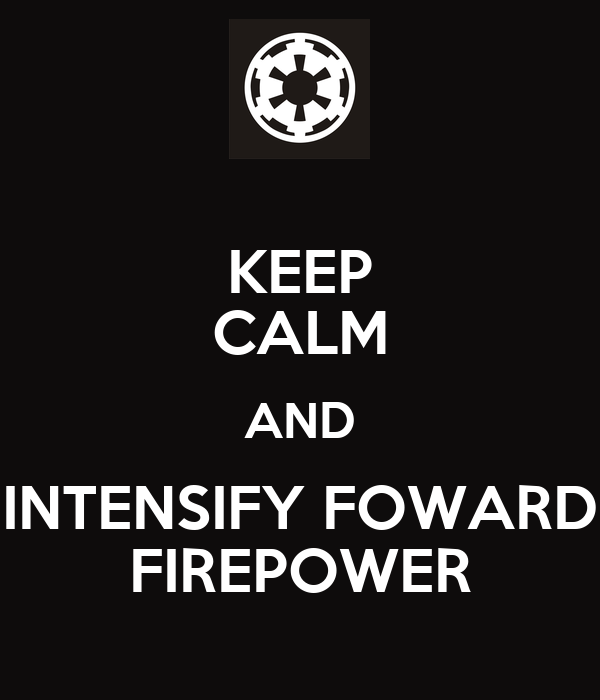 KEEP CALM AND INTENSIFY FOWARD FIREPOWER