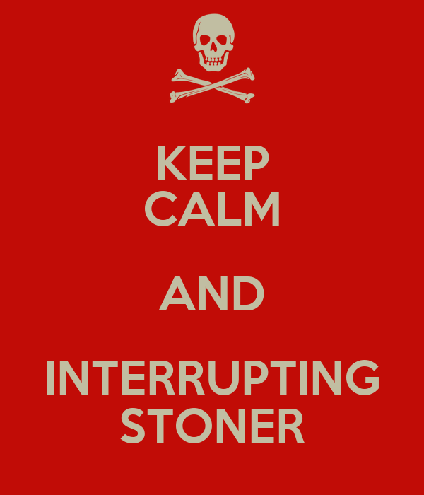 KEEP CALM AND INTERRUPTING STONER