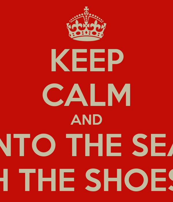 KEEP CALM AND INTO THE SEA WITH THE SHOES ON