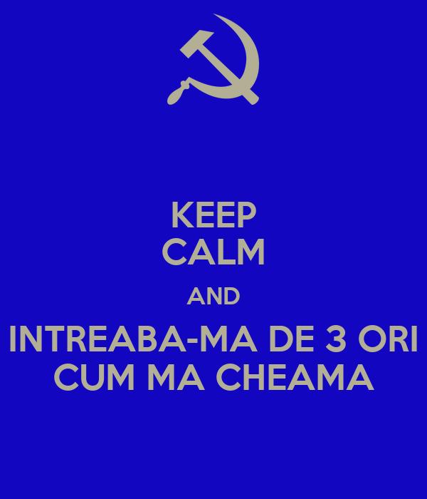 KEEP CALM AND INTREABA-MA DE 3 ORI CUM MA CHEAMA