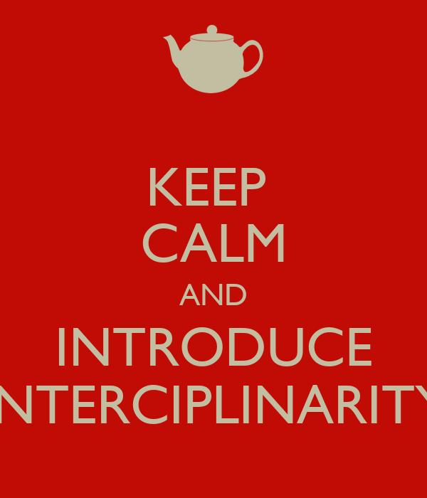 KEEP  CALM AND INTRODUCE INTERCIPLINARITY
