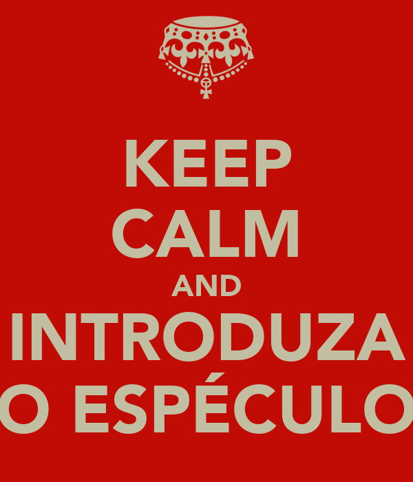 KEEP CALM AND INTRODUZA O ESPÉCULO