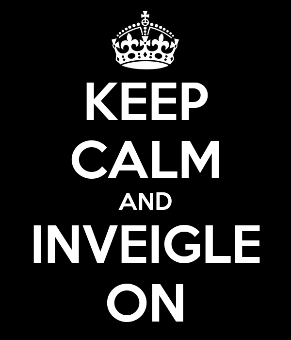KEEP CALM AND INVEIGLE ON
