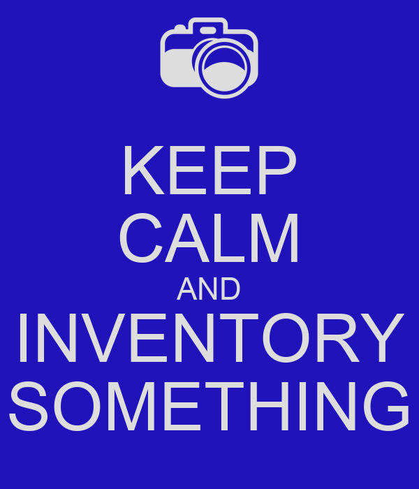 KEEP CALM AND INVENTORY SOMETHING