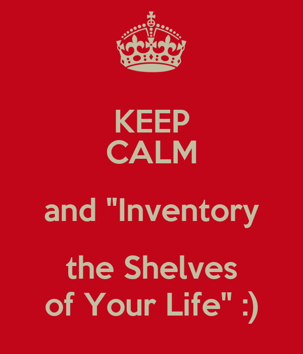"""KEEP CALM and """"Inventory the Shelves of Your Life"""" :)"""
